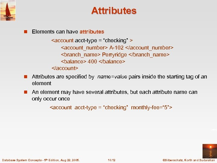 """Attributes n Elements can have attributes <account acct-type = """"checking"""" > <account_number> A-102 </account_number>"""