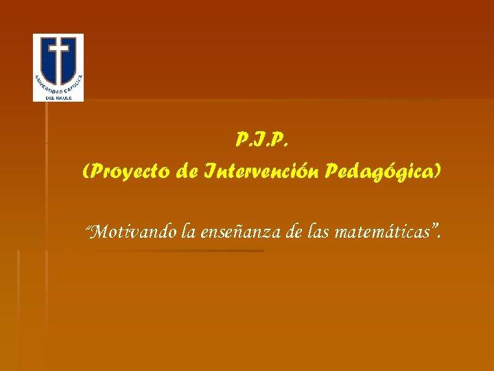 """P. I. P. (Proyecto de Intervención Pedagógica) """"Motivando la enseñanza de las matemáticas""""."""
