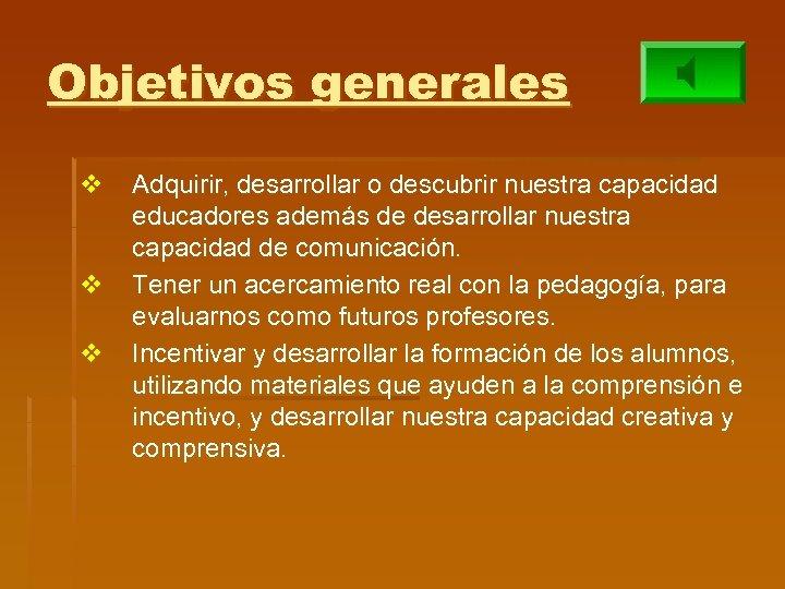 Objetivos generales v v v Adquirir, desarrollar o descubrir nuestra capacidad educadores además de