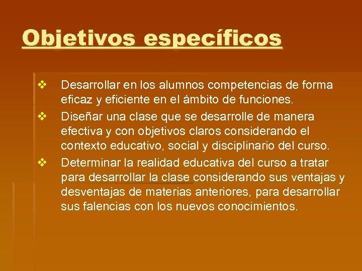 Objetivos específicos v v v Desarrollar en los alumnos competencias de forma eficaz y