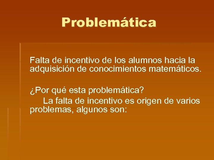 Problemática Falta de incentivo de los alumnos hacia la adquisición de conocimientos matemáticos. ¿Por