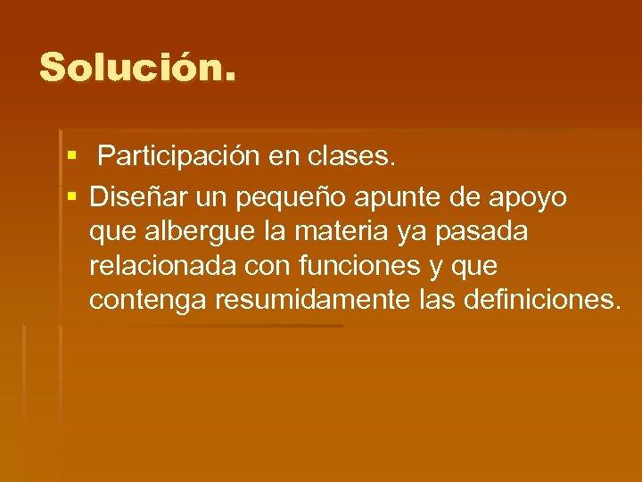 Solución. § Participación en clases. § Diseñar un pequeño apunte de apoyo que albergue