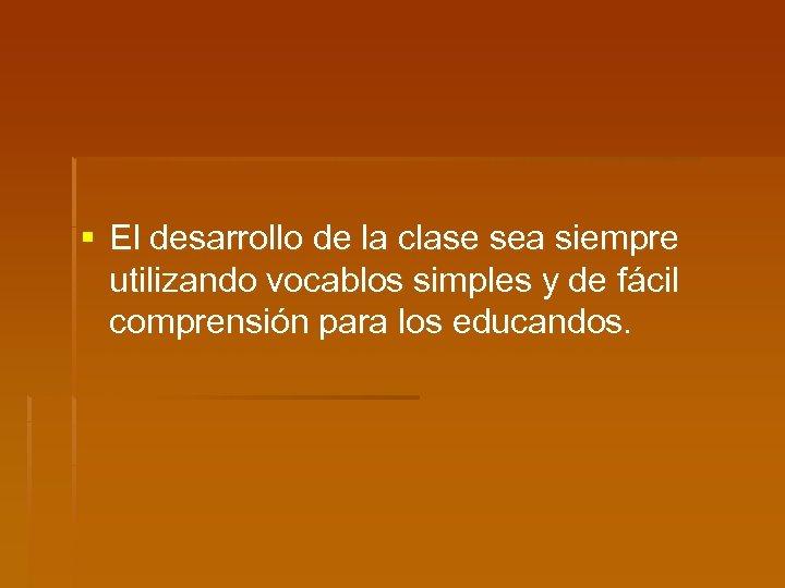 § El desarrollo de la clase sea siempre utilizando vocablos simples y de fácil