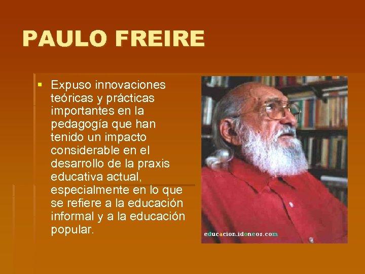 PAULO FREIRE § Expuso innovaciones teóricas y prácticas importantes en la pedagogía que han