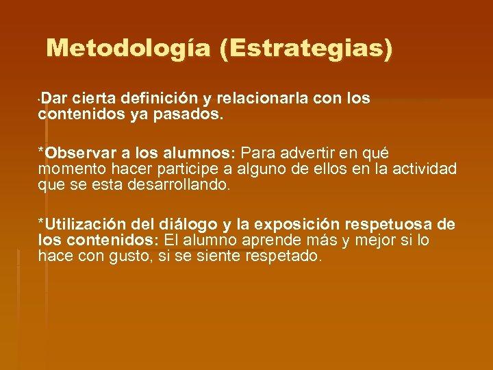 Metodología (Estrategias) Dar cierta definición y relacionarla con los contenidos ya pasados. * *Observar