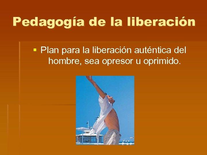 Pedagogía de la liberación § Plan para la liberación auténtica del hombre, sea opresor