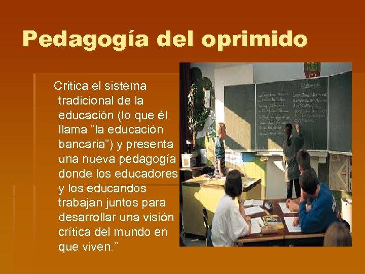 Pedagogía del oprimido Critica el sistema tradicional de la educación (lo que él llama