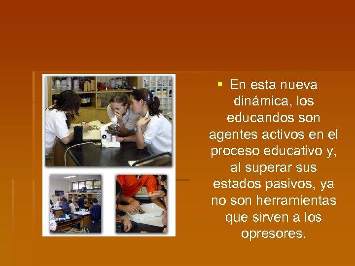 § En esta nueva dinámica, los educandos son agentes activos en el proceso educativo