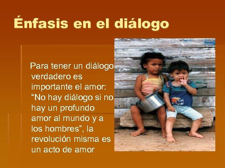 """Énfasis en el diálogo Para tener un diálogo verdadero es importante el amor: """"No"""