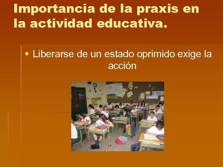 Importancia de la praxis en la actividad educativa. § Liberarse de un estado oprimido