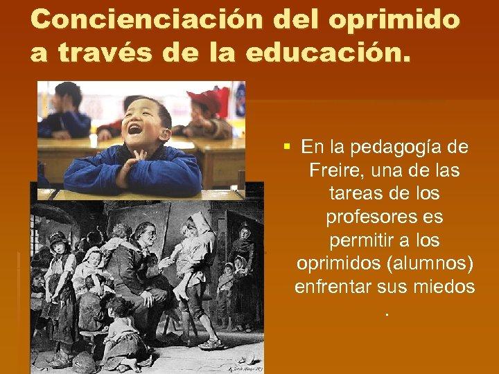 Concienciación del oprimido a través de la educación. § En la pedagogía de Freire,