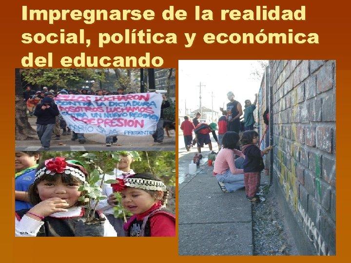 Impregnarse de la realidad social, política y económica del educando