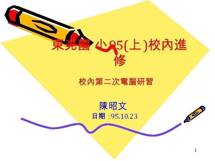 東光國 小 95(上 )校內進 修 校內第二次電腦研習 陳昭文 日期: 95. 10. 23 1