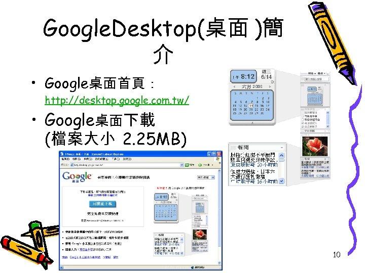 Google. Desktop(桌面 )簡 介 • Google桌面首頁: http: //desktop. google. com. tw/ • Google桌面下載 (檔案大小