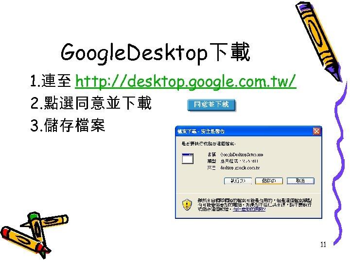 Google. Desktop下載 1. 連至 http: //desktop. google. com. tw/ 2. 點選同意並下載 3. 儲存檔案 11