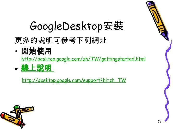 Google. Desktop安裝 更多的說明可參考下列網址 • 開始使用 http: //desktop. google. com/zh/TW/gettingstarted. html • 線上說明 http: //desktop.