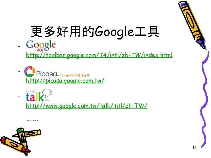 更多好用的Google 具 • http: //toolbar. google. com/T 4/intl/zh-TW/index. html • http: //picasa. google. com.