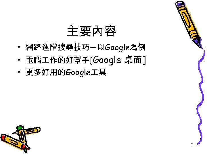 主要內容 • 網路進階搜尋技巧—以Google為例 • 電腦 作的好幫手[Google 桌面] • 更多好用的Google 具 2
