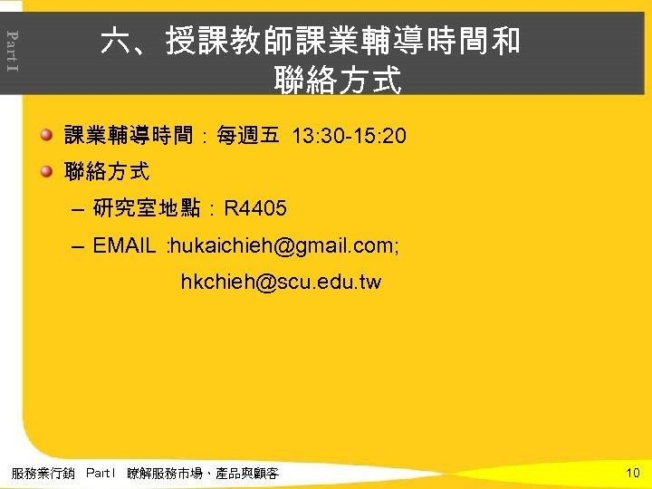 Part I 六、授課教師課業輔導時間和 聯絡方式 課業輔導時間:每週五 13: 30 -15: 20 聯絡方式 – 研究室地點:R 4405 –
