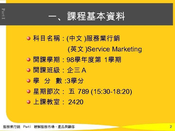 Part I 一、課程基本資料 科目名稱:(中文 )服務業行銷 (英文 )Service Marketing 開課學期: 98學年度第 1學期 開課班級:企三A 學 分