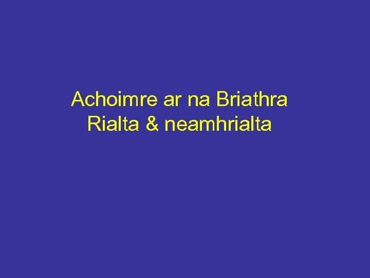 Achoimre ar na Briathra Rialta & neamhrialta
