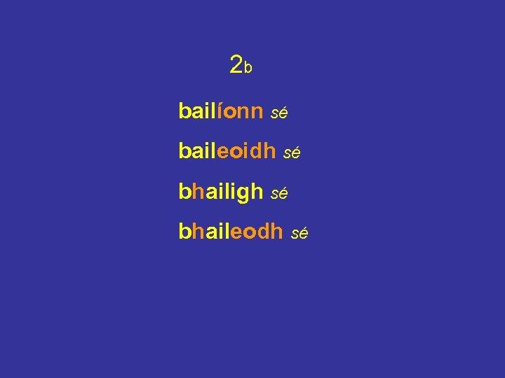 2 b bailíonn sé baileoidh sé bhailigh sé bhaileodh sé