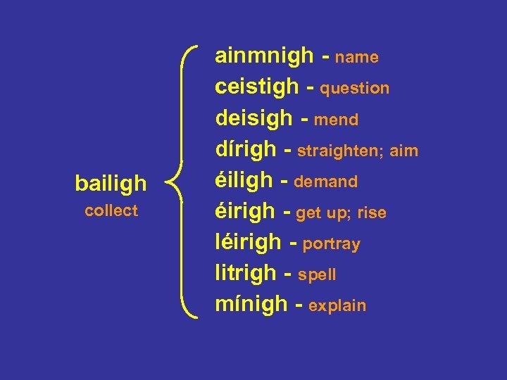 bailigh collect ainmnigh - name ceistigh - question deisigh - mend dírigh - straighten;