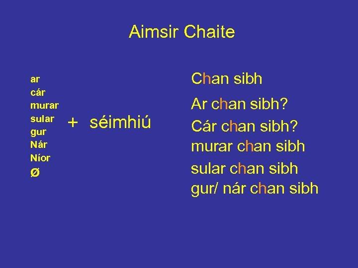 Aimsir Chaite ar cár murar sular gur Nár Níor Ø Chan sibh + séimhiú
