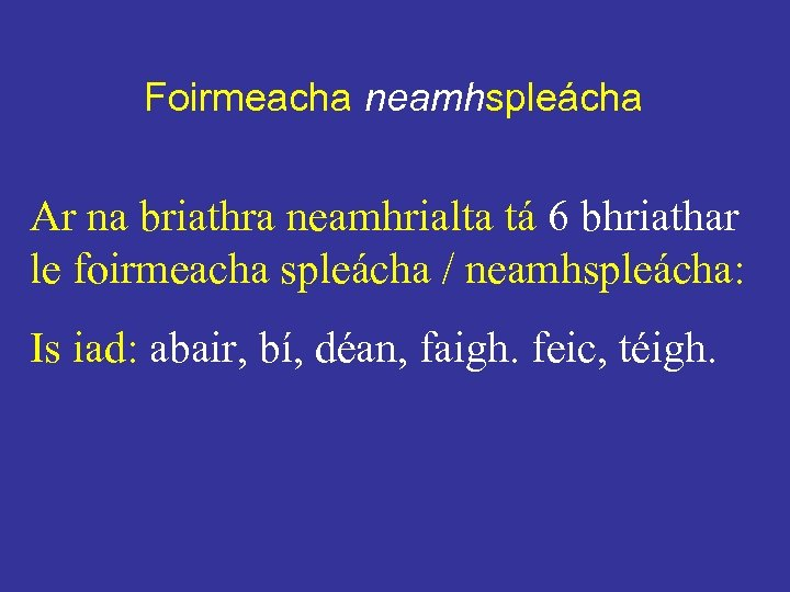 Foirmeacha neamhspleácha Ar na briathra neamhrialta tá 6 bhriathar le foirmeacha spleácha / neamhspleácha: