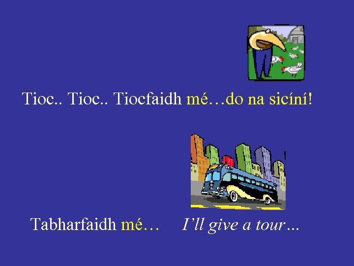 Tioc. . Tiocfaidh mé…do na sicíní! Tabharfaidh mé… I'll give a tour…