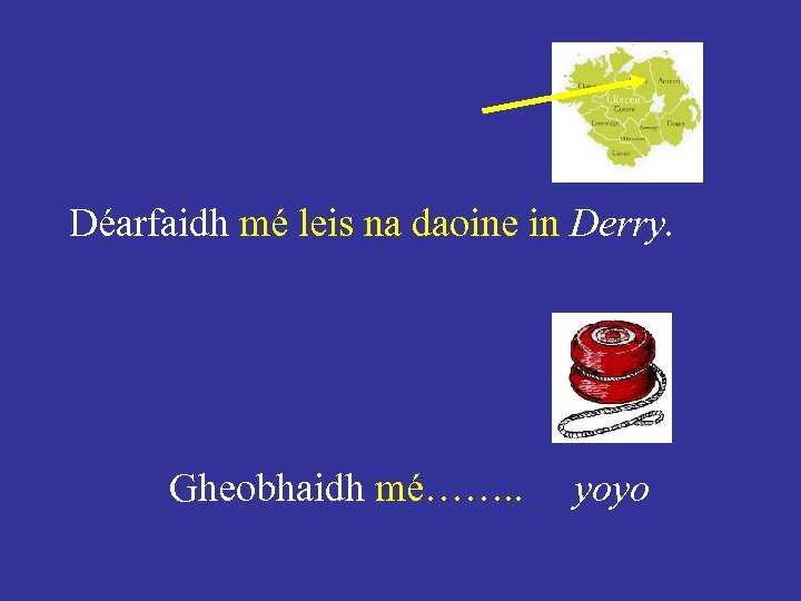 Déarfaidh mé leis na daoine in Derry. Gheobhaidh mé……. . yoyo