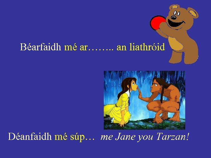 Béarfaidh mé ar……. . an liathróid Déanfaidh mé súp… me Jane you Tarzan!