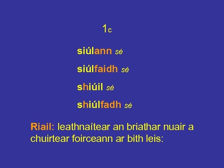 1 c siúlann sé siúlfaidh sé shiúil sé shiúlfadh sé Riail: leathnaítear an briathar