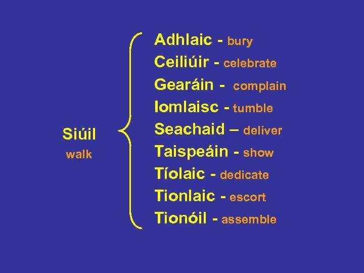 Siúil walk Adhlaic - bury Ceiliúir - celebrate Gearáin - complain Iomlaisc - tumble