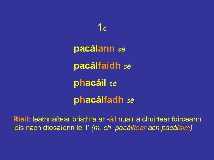 1 c pacálann sé pacálfaidh sé phacáil sé phacálfadh sé Riail: leathnaítear briathra ar