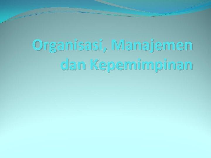 Organisasi, Manajemen dan Kepemimpinan