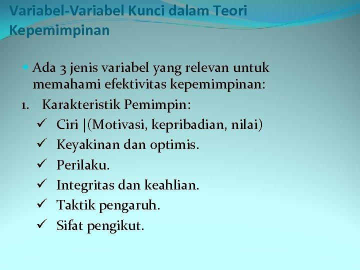 Variabel-Variabel Kunci dalam Teori Kepemimpinan Ada 3 jenis variabel yang relevan untuk memahami efektivitas