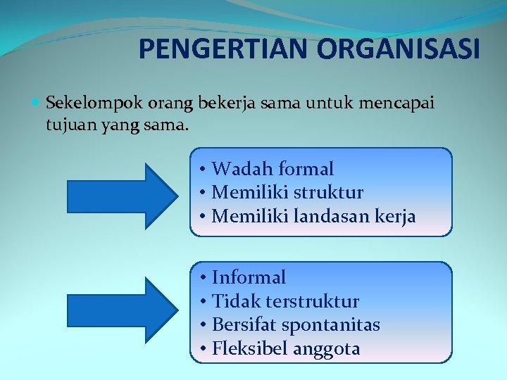 PENGERTIAN ORGANISASI Sekelompok orang bekerja sama untuk mencapai tujuan yang sama. • Wadah formal