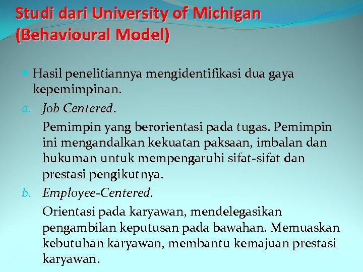 Studi dari University of Michigan (Behavioural Model) Hasil penelitiannya mengidentifikasi dua gaya kepemimpinan. a.