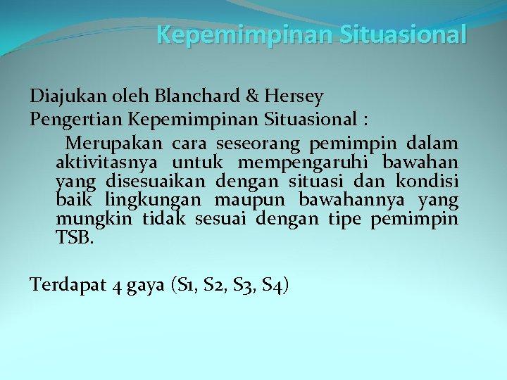 Kepemimpinan Situasional Diajukan oleh Blanchard & Hersey Pengertian Kepemimpinan Situasional : Merupakan cara seseorang