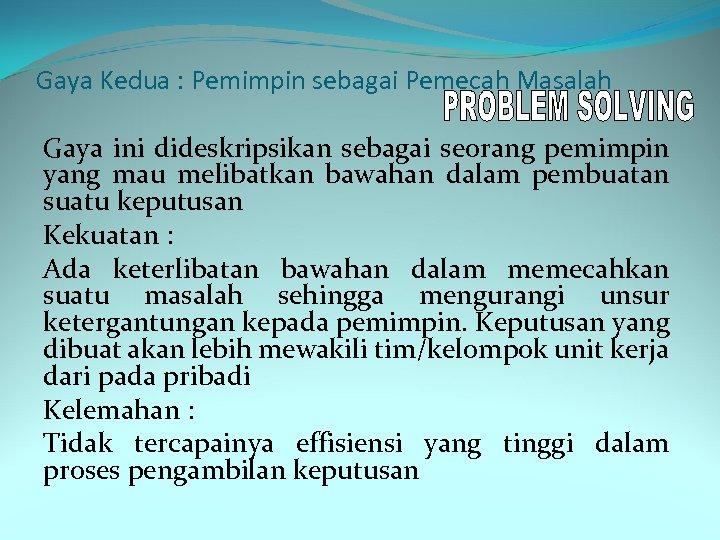 Gaya Kedua : Pemimpin sebagai Pemecah Masalah Gaya ini dideskripsikan sebagai seorang pemimpin yang