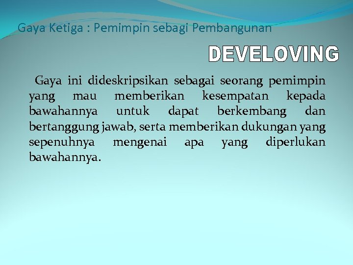 Gaya Ketiga : Pemimpin sebagi Pembangunan Gaya ini dideskripsikan sebagai seorang pemimpin yang mau