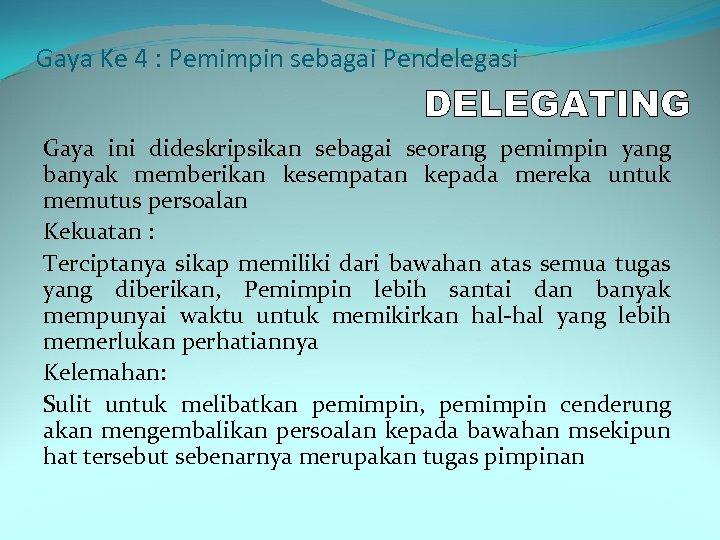 Gaya Ke 4 : Pemimpin sebagai Pendelegasi Gaya ini dideskripsikan sebagai seorang pemimpin yang
