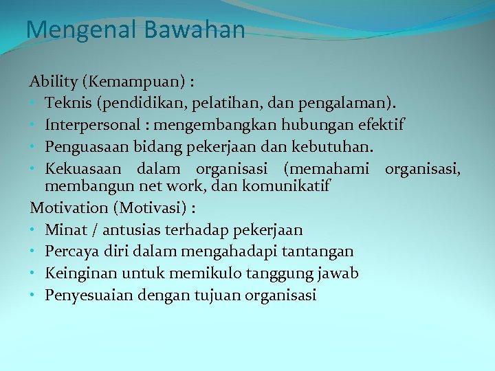 Mengenal Bawahan Ability (Kemampuan) : • Teknis (pendidikan, pelatihan, dan pengalaman). • Interpersonal :