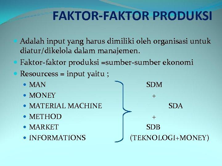 FAKTOR-FAKTOR PRODUKSI Adalah input yang harus dimiliki oleh organisasi untuk diatur/dikelola dalam manajemen. Faktor-faktor