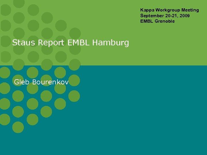 Kappa Workgroup Meeting September 20 -21, 2009 EMBL Grenoble Staus Report EMBL Hamburg Gleb