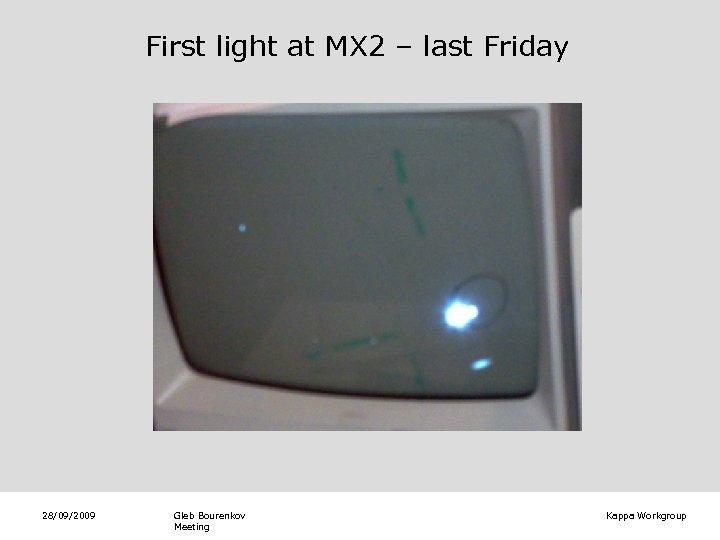 First light at MX 2 – last Friday 28/09/2009 Gleb Bourenkov Meeting Kappa Workgroup