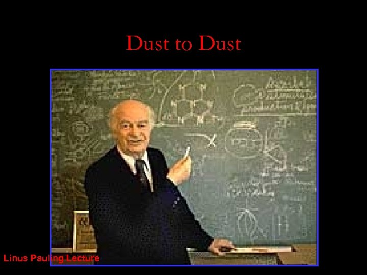 Dust to Dust Linus Pauling Lecture