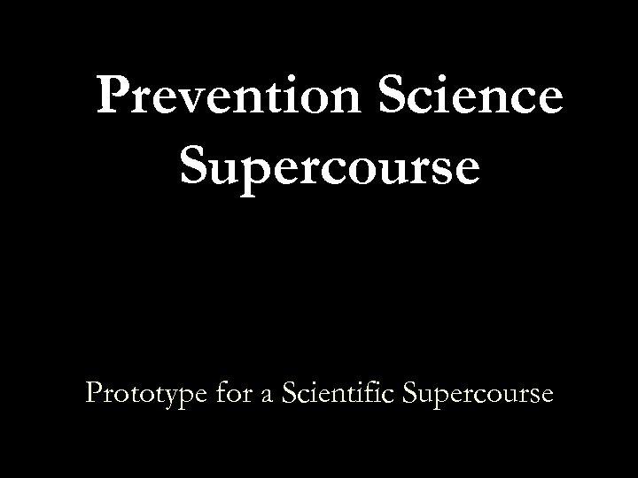 Prevention Science Supercourse Prototype for a Scientific Supercourse