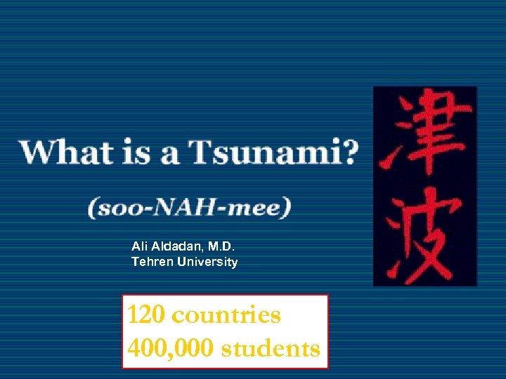 Ali Aldadan, M. D. Tehren University 120 countries 400, 000 students